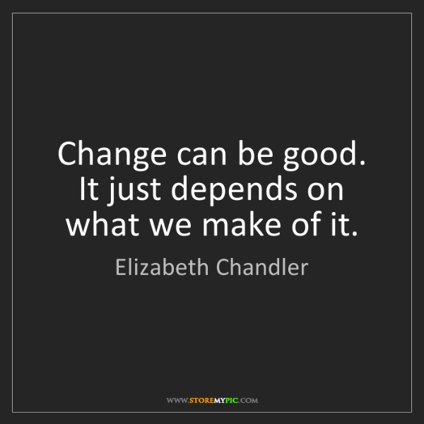 Elizabeth Chandler: Change can be good. It just depends on what we make of...