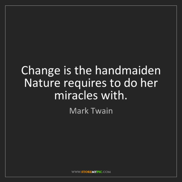 Mark Twain: Change is the handmaiden Nature requires to do her miracles...