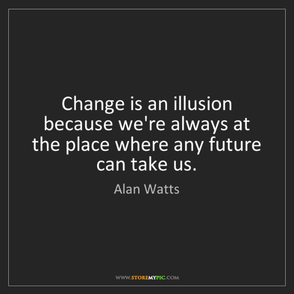 Alan Watts: Change is an illusion because we're always at the place...