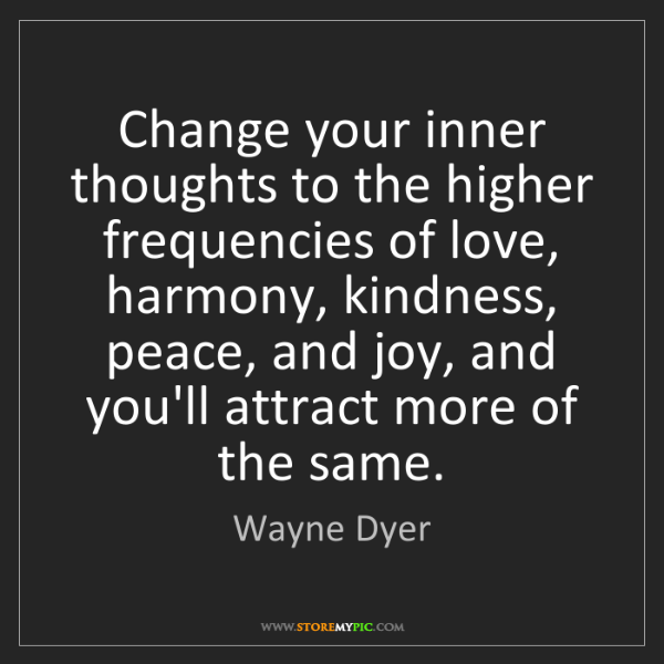 Wayne Dyer: Change your inner thoughts to the higher frequencies...