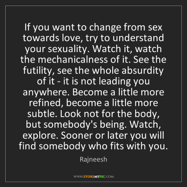 Rajneesh: If you want to change from sex towards love, try to understand...