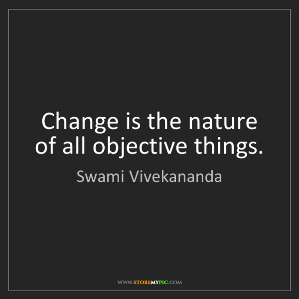 Swami Vivekananda: Change is the nature of all objective things.