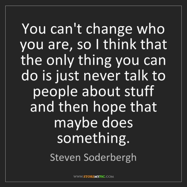 Steven Soderbergh: You can't change who you are, so I think that the only...