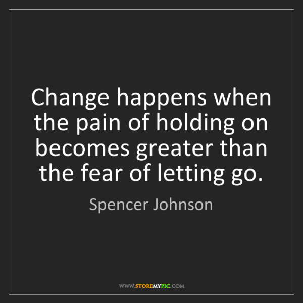 Spencer Johnson: Change happens when the pain of holding on becomes greater...
