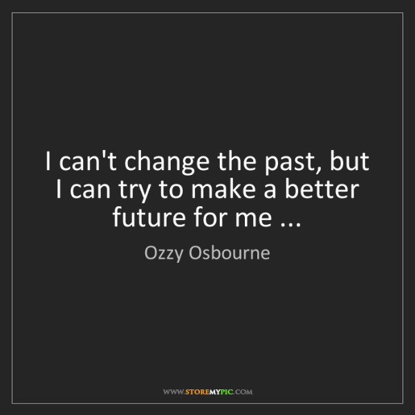 Ozzy Osbourne: I can't change the past, but I can try to make a better...