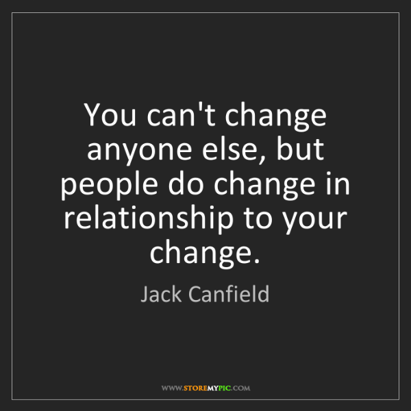 Jack Canfield: You can't change anyone else, but people do change in...