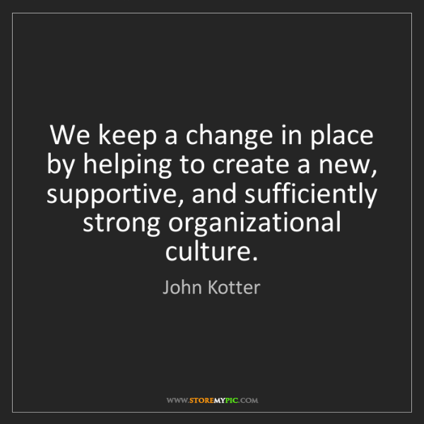 John Kotter: We keep a change in place by helping to create a new,...