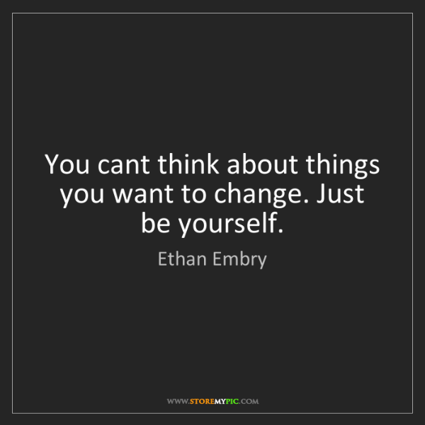 Ethan Embry: You cant think about things you want to change. Just...