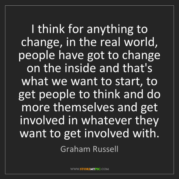 Graham Russell: I think for anything to change, in the real world, people...