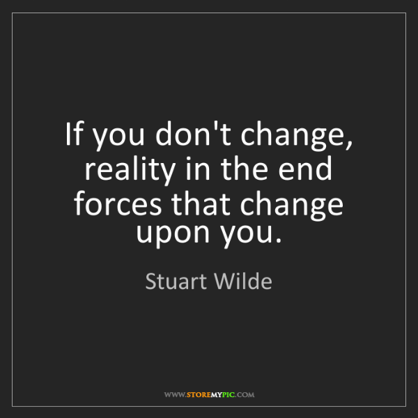 Stuart Wilde: If you don't change, reality in the end forces that change...