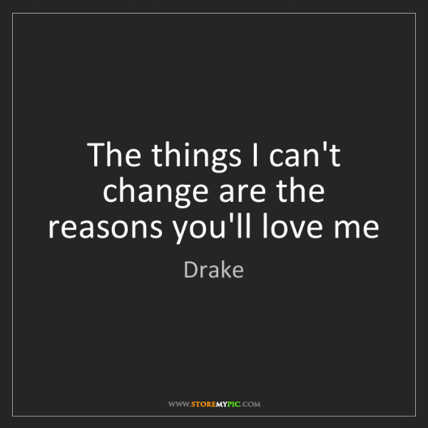 Drake: The things I can't change are the reasons you'll love...