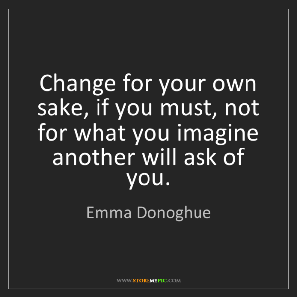 Emma Donoghue: Change for your own sake, if you must, not for what you...