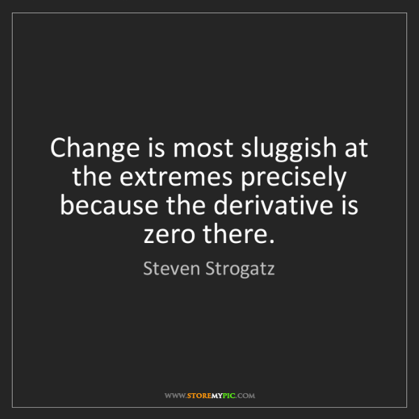 Steven Strogatz: Change is most sluggish at the extremes precisely because...