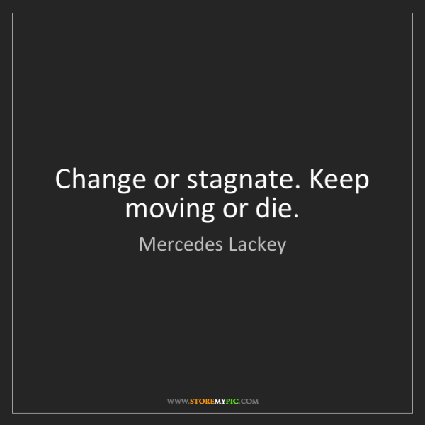 Mercedes Lackey: Change or stagnate. Keep moving or die.