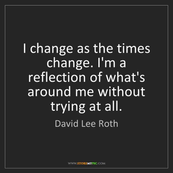 David Lee Roth: I change as the times change. I'm a reflection of what's...