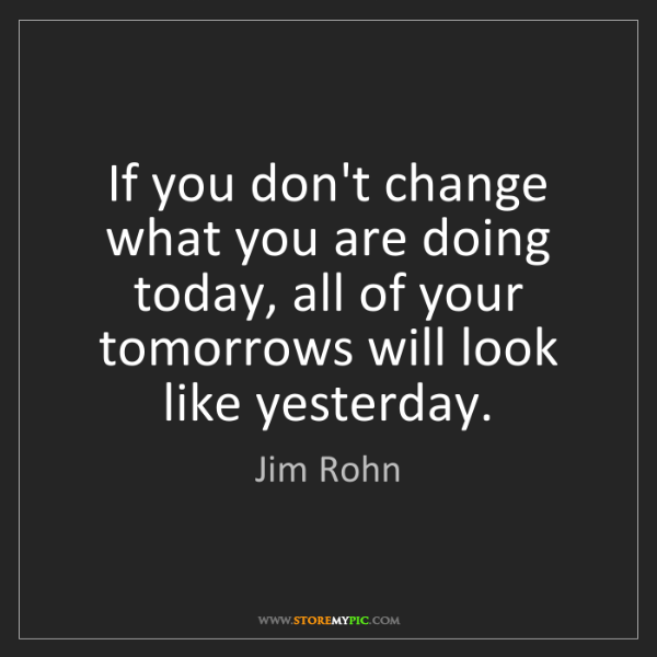 Jim Rohn: If you don't change what you are doing today, all of...