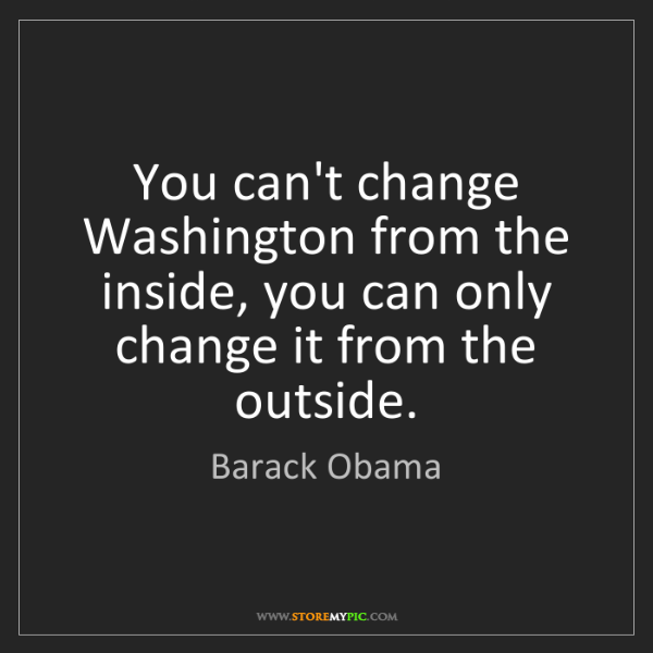 Barack Obama: You can't change Washington from the inside, you can...