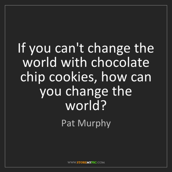 Pat Murphy: If you can't change the world with chocolate chip cookies,...