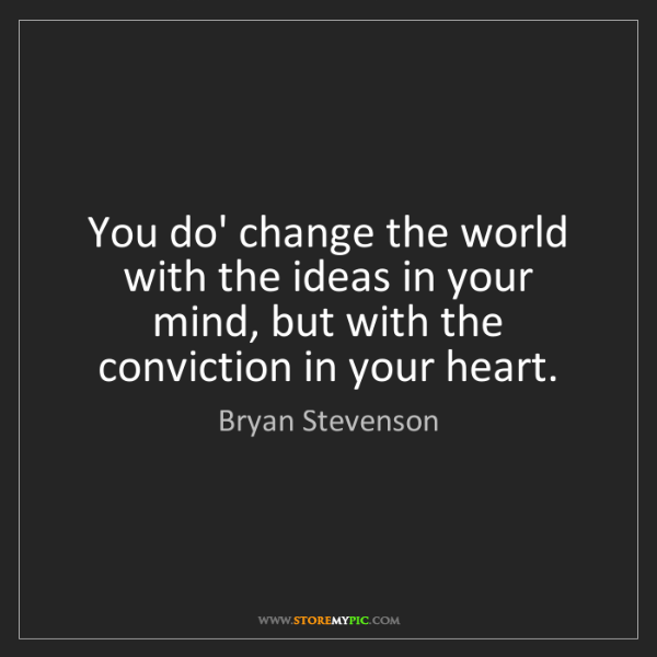 Bryan Stevenson: You do' change the world with the ideas in your mind,...