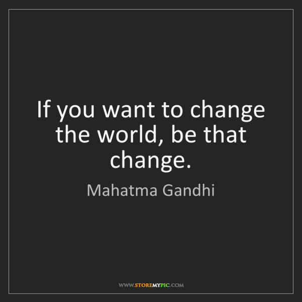 Mahatma Gandhi: If you want to change the world, be that change.