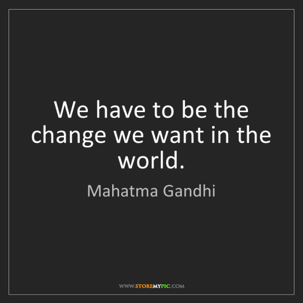 Mahatma Gandhi: We have to be the change we want in the world.