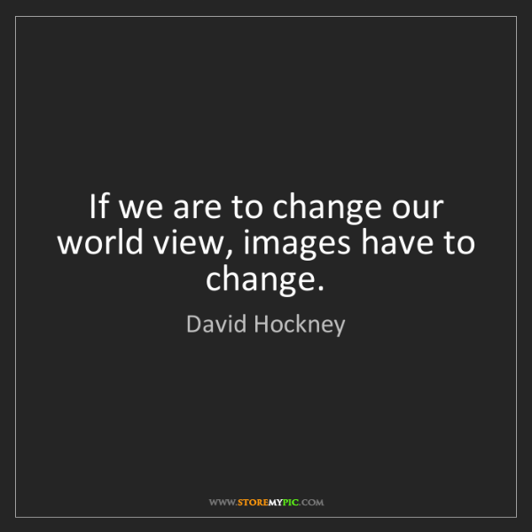 David Hockney: If we are to change our world view, images have to change.