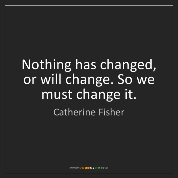 Catherine Fisher: Nothing has changed, or will change. So we must change...