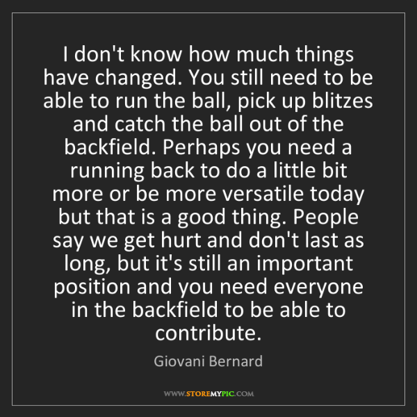 Giovani Bernard: I don't know how much things have changed. You still...