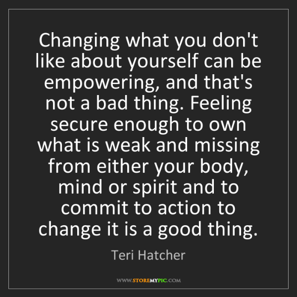 Teri Hatcher: Changing what you don't like about yourself can be empowering,...