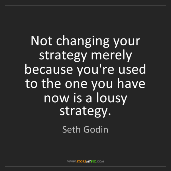Seth Godin: Not changing your strategy merely because you're used...