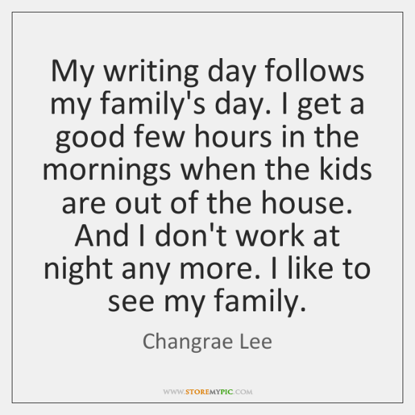 My writing day follows my family's day. I get a good few ...