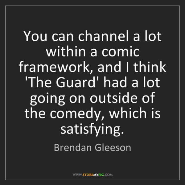 Brendan Gleeson: You can channel a lot within a comic framework, and I...