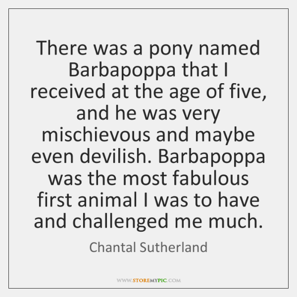 There was a pony named Barbapoppa that I received at the age ...