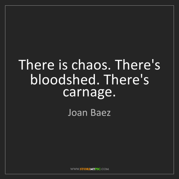 Joan Baez: There is chaos. There's bloodshed. There's carnage.
