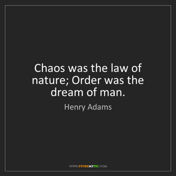 Henry Adams: Chaos was the law of nature; Order was the dream of man.