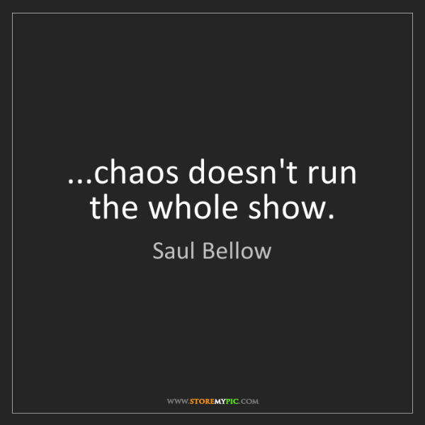 Saul Bellow: ...chaos doesn't run the whole show.