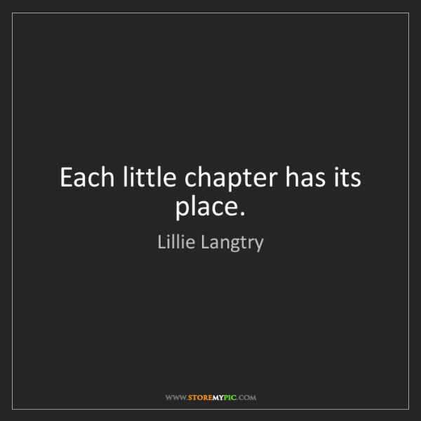 Lillie Langtry: Each little chapter has its place.