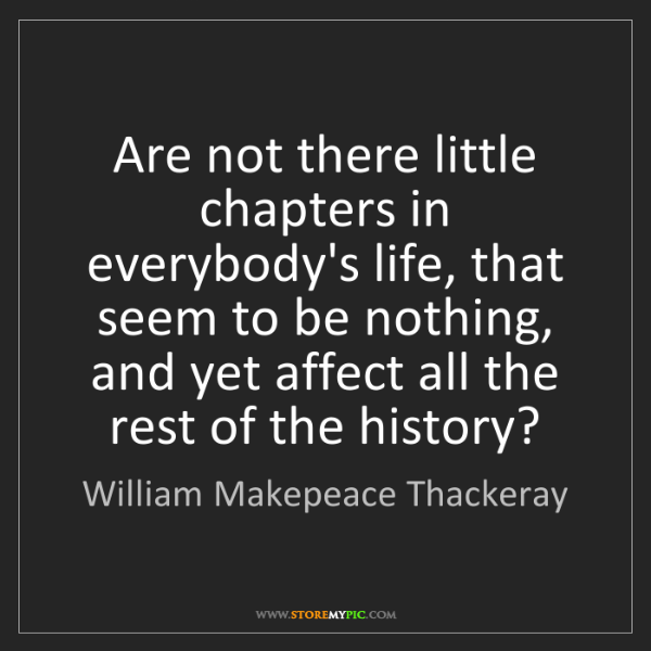 William Makepeace Thackeray: Are not there little chapters in everybody's life, that...