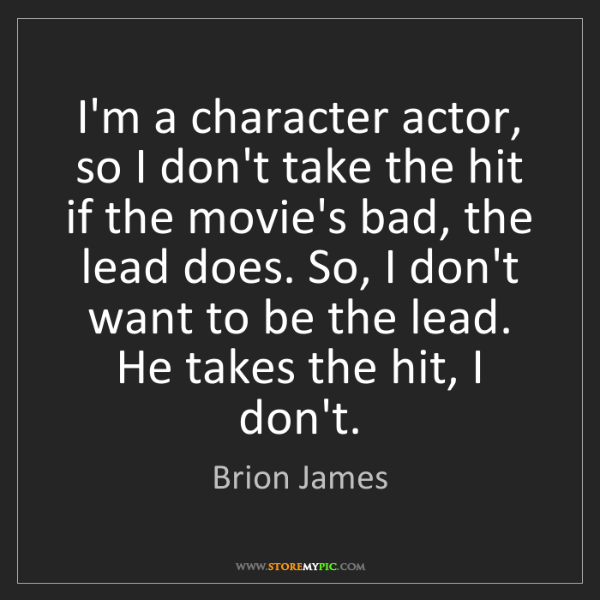 Brion James: I'm a character actor, so I don't take the hit if the...