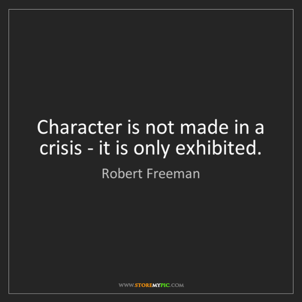 Robert Freeman: Character is not made in a crisis - it is only exhibited.