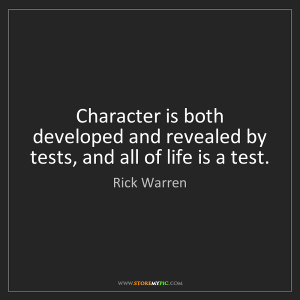 Rick Warren: Character is both developed and revealed by tests, and...