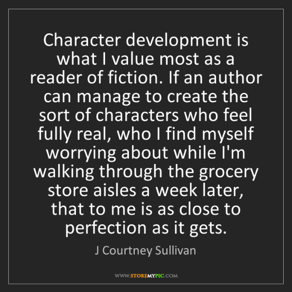 J Courtney Sullivan: Character development is what I value most as a reader...