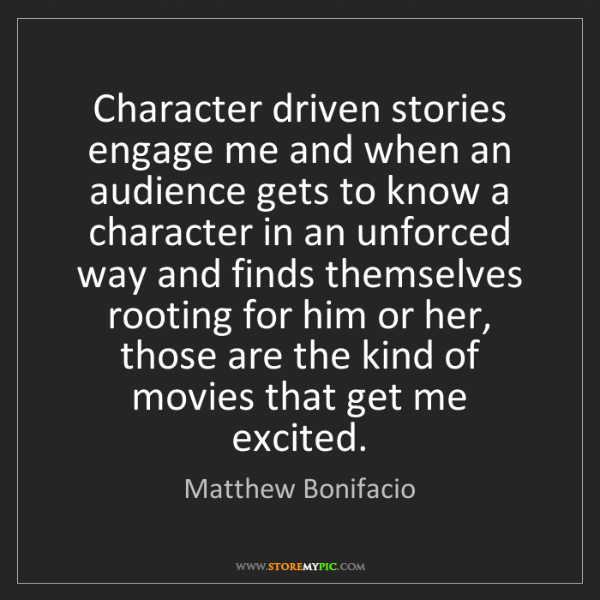 Matthew Bonifacio: Character driven stories engage me and when an audience...
