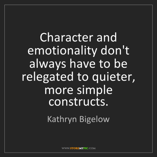 Kathryn Bigelow: Character and emotionality don't always have to be relegated...