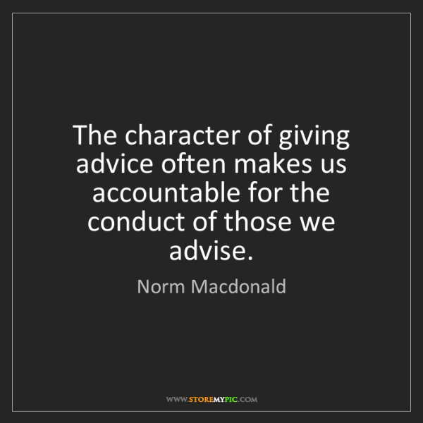 Norm Macdonald: The character of giving advice often makes us accountable...
