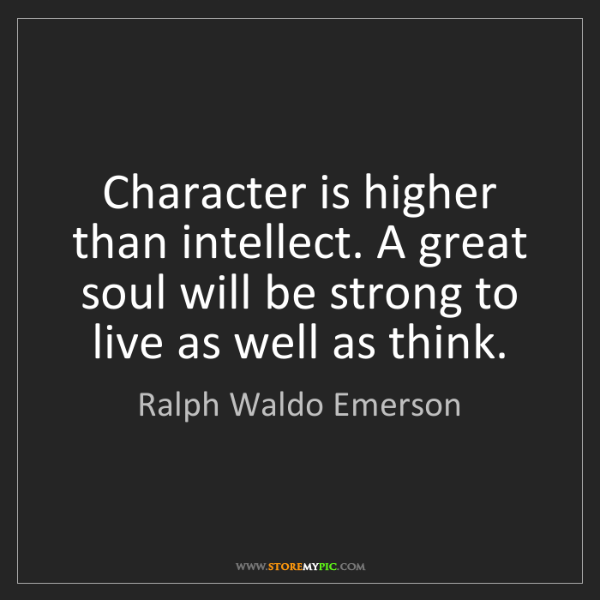 Ralph Waldo Emerson: Character is higher than intellect. A great soul will...