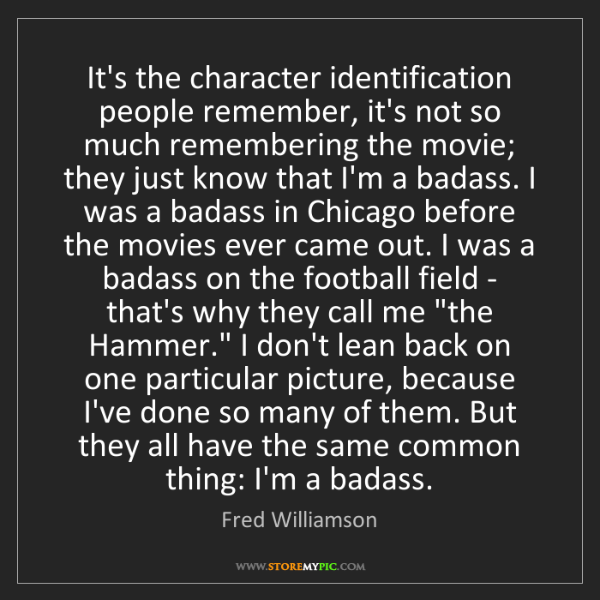 Fred Williamson: It's the character identification people remember, it's...