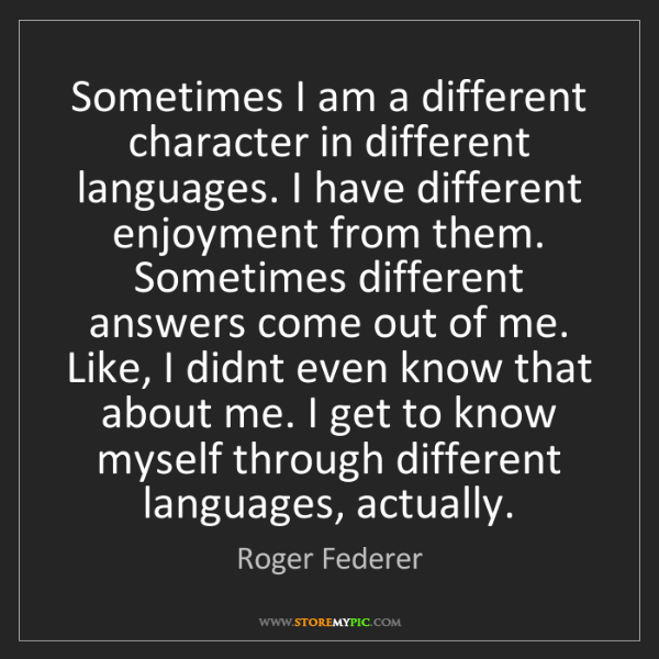 Roger Federer: Sometimes I am a different character in different languages....