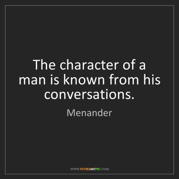 Menander: The character of a man is known from his conversations.