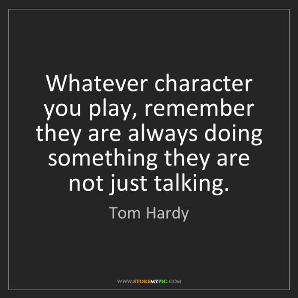 Tom Hardy: Whatever character you play, remember they are always...